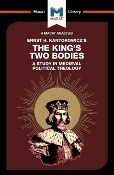 A Macat analysis of Ernst H. Kantorowicz's The King's two bodies: a study in medieval political theology. 9781912127115