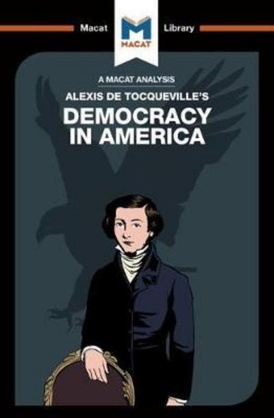 A Macat analysis of Alexis de Tocqueville's Democracy in America. 9781912127542