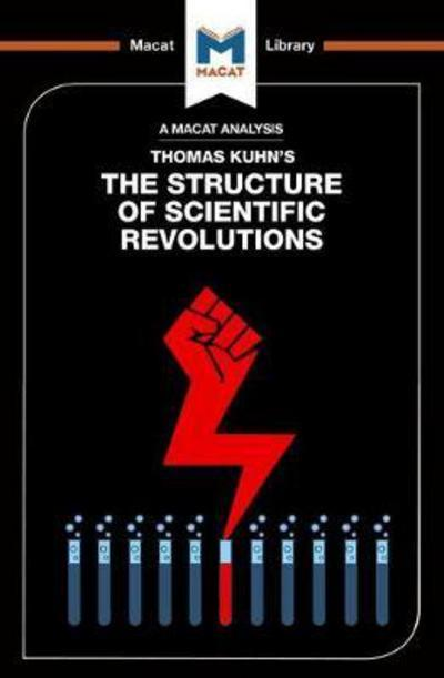 A Macat analyisis of Thomas Kuhn's The structure of scientific revolutions. 9781912127856