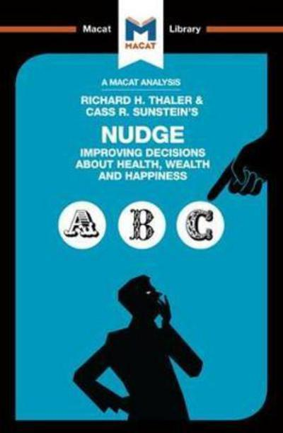 A Macat analysis of Richard H. Thaler & Cass R. Sunstein's Nudge: improving decisions about health, wealth and hapiness. 9781912128037