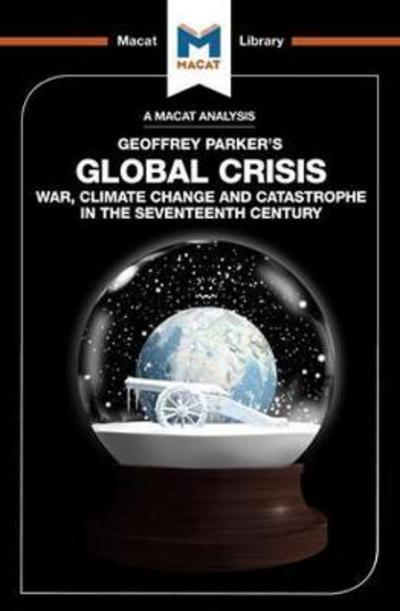 A Macat analysis of Geoffrey Parker's Global Crisis: war, climate change and catastrophe in the Seventeenth Century. 9781912128082