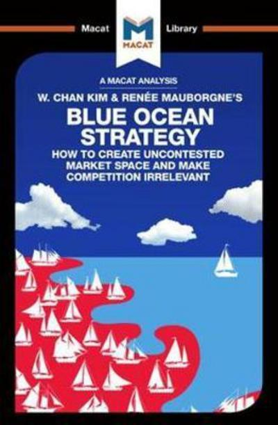 A Macat analysis of W. Chan Kim & Renée Mauborgne's Blue Ocean Strategy: how to create uncontested market space and make competition irrelevant. 9781912128426