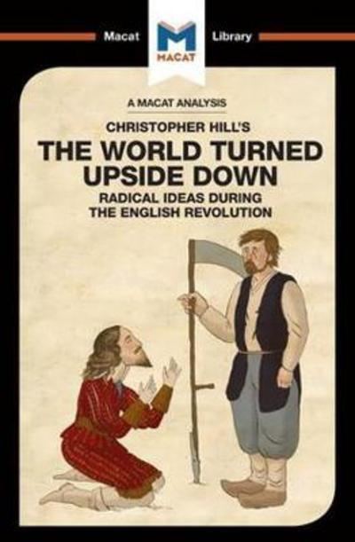 A Macat analysis of Christopher Hill's The World turned Upside Down: radical ideas during the English Revolution. 9781912128440