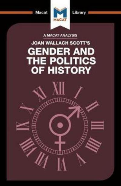 A Macat analysis of Joan Wallach Scott's Gender and the Politics of History. 9781912128662