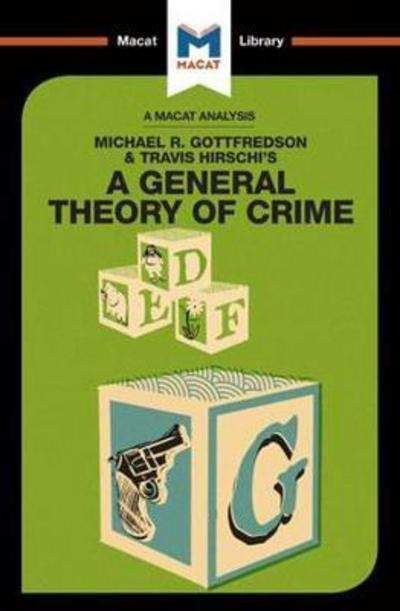 A Macat analysis of Michael R. Gottfredson & Travis Hirschi's A General Theory of Crime. 9781912128716