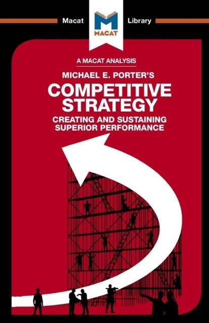 A Macat analysis of Michael E. Porter's Competitive Strategy: creating and sustaining superior performance. 9781912128808