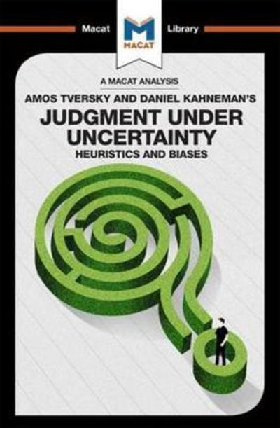 A Macat analysis of Amos Tversky and Daniel Kahneman's Judgment under uncertainty: heuristics and biases. 9781912128945