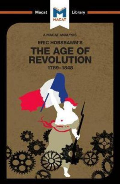 A Macat analysis of Eric Hobsbawm's The Age of Revolution: 1789-1848. 9781912127658