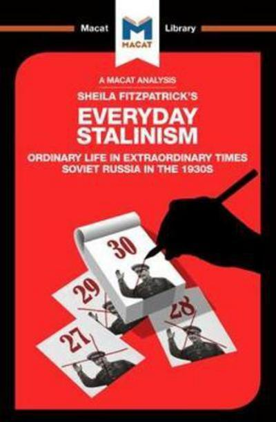 A Macat analysis of Sheila Fitzpatrick's Everyday Stalinism: ordinary life in extraordinary times Soviet Russia in the 1930's. 9781912128105
