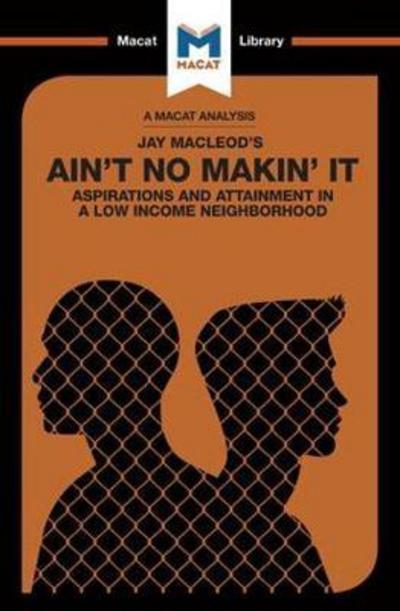 A Macat analysis of Jay Macleod's Ain't no Makin' it: aspirations and attainment in a low income neighborhood. 9781912128747