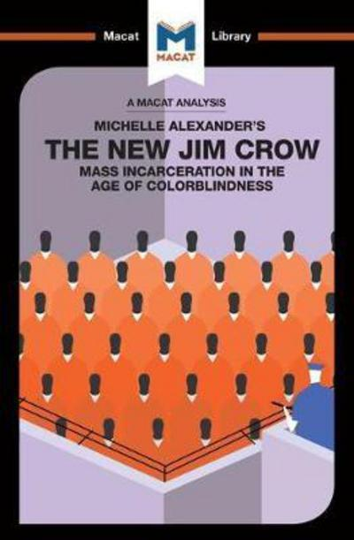 A Macat analysis of Michelle Alexander's The New Jim Crow: mass incarceration in the age of colorblindness. 9781912128877