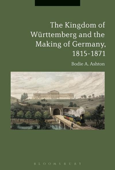 The Kingdom of Württemberg and the making of Germany, 1815-1871. 9781350079700
